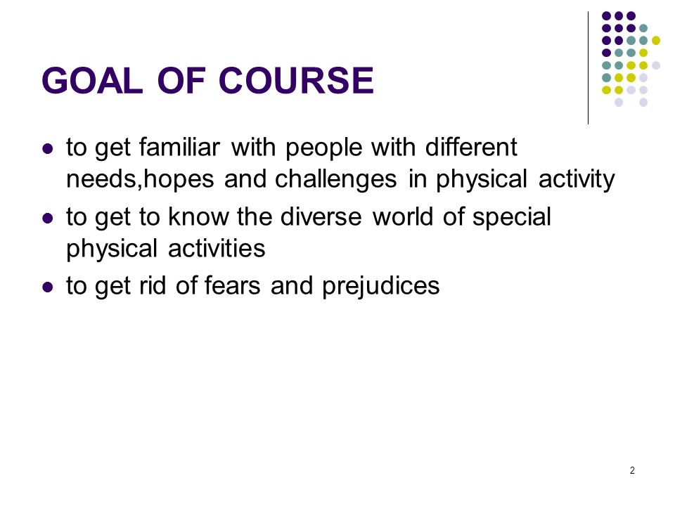 2 GOAL OF COURSE to get familiar with people with different needs,hopes and challenges in physical activity to get to know the diverse world of special physical activities to get rid of fears and prejudices