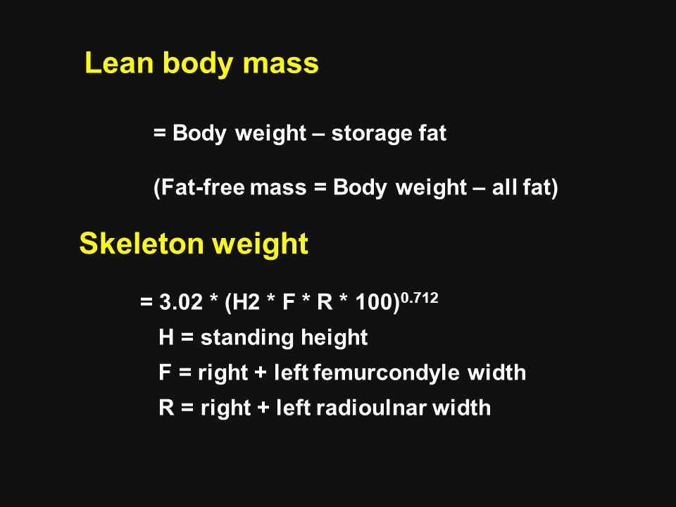 Lean body mass = Body weight – storage fat (Fat-free mass = Body weight – all fat) Skeleton weight = 3.02 * (H2 * F * R * 100) H = standing height F = right + left femurcondyle width R = right + left radioulnar width