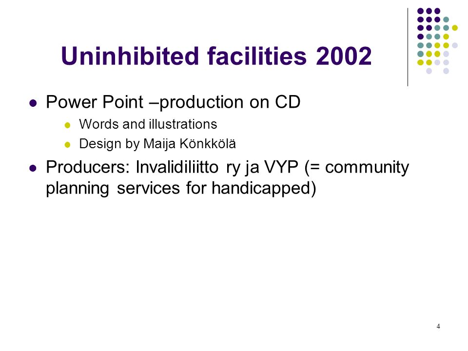 4 Uninhibited facilities 2002 Power Point –production on CD Words and illustrations Design by Maija Könkkölä Producers: Invalidiliitto ry ja VYP (= community planning services for handicapped)