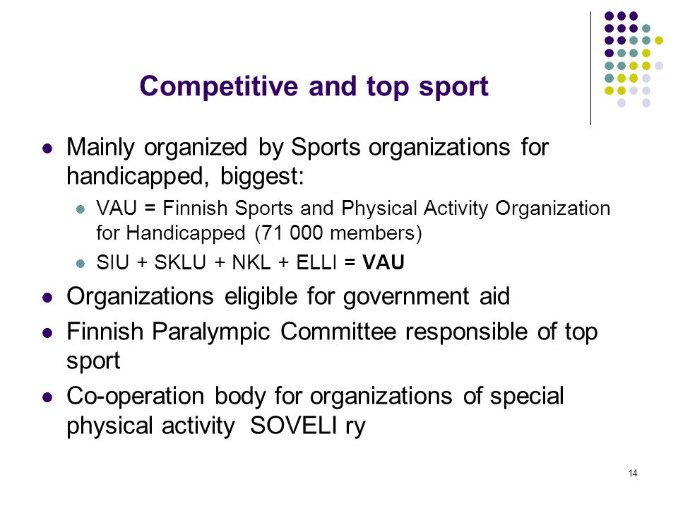 14 Competitive and top sport Mainly organized by Sports organizations for handicapped, biggest: VAU = Finnish Sports and Physical Activity Organization for Handicapped (71 000 members) SIU + SKLU + NKL + ELLI = VAU Organizations eligible for government aid Finnish Paralympic Committee responsible of top sport Co-operation body for organizations of special physical activity SOVELI ry