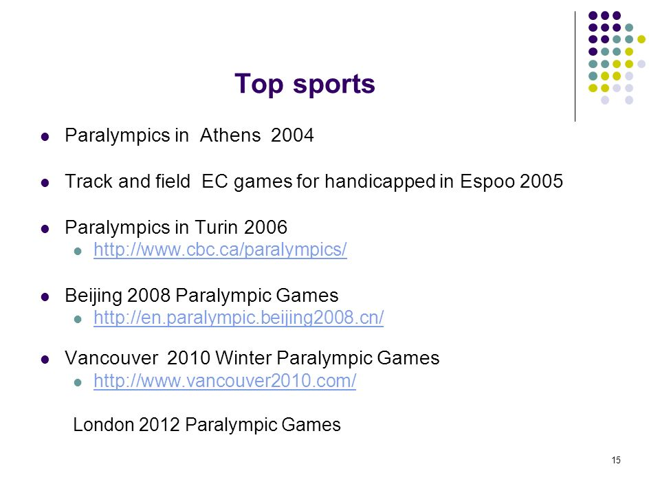 15 Top sports Paralympics in Athens 2004 Track and field EC games for handicapped in Espoo 2005 Paralympics in Turin 2006 http://www.cbc.ca/paralympics/ Beijing 2008 Paralympic Games http://en.paralympic.beijing2008.cn/ Vancouver 2010 Winter Paralympic Games http://www.vancouver2010.com/ London 2012 Paralympic Games
