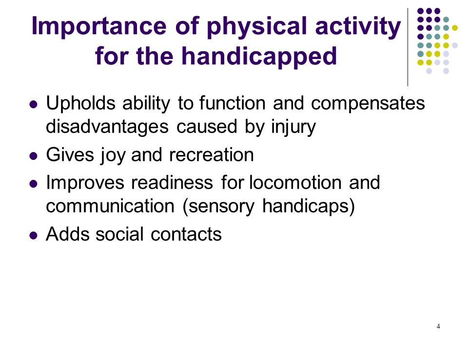 4 Importance of physical activity for the handicapped Upholds ability to function and compensates disadvantages caused by injury Gives joy and recreation Improves readiness for locomotion and communication (sensory handicaps) Adds social contacts