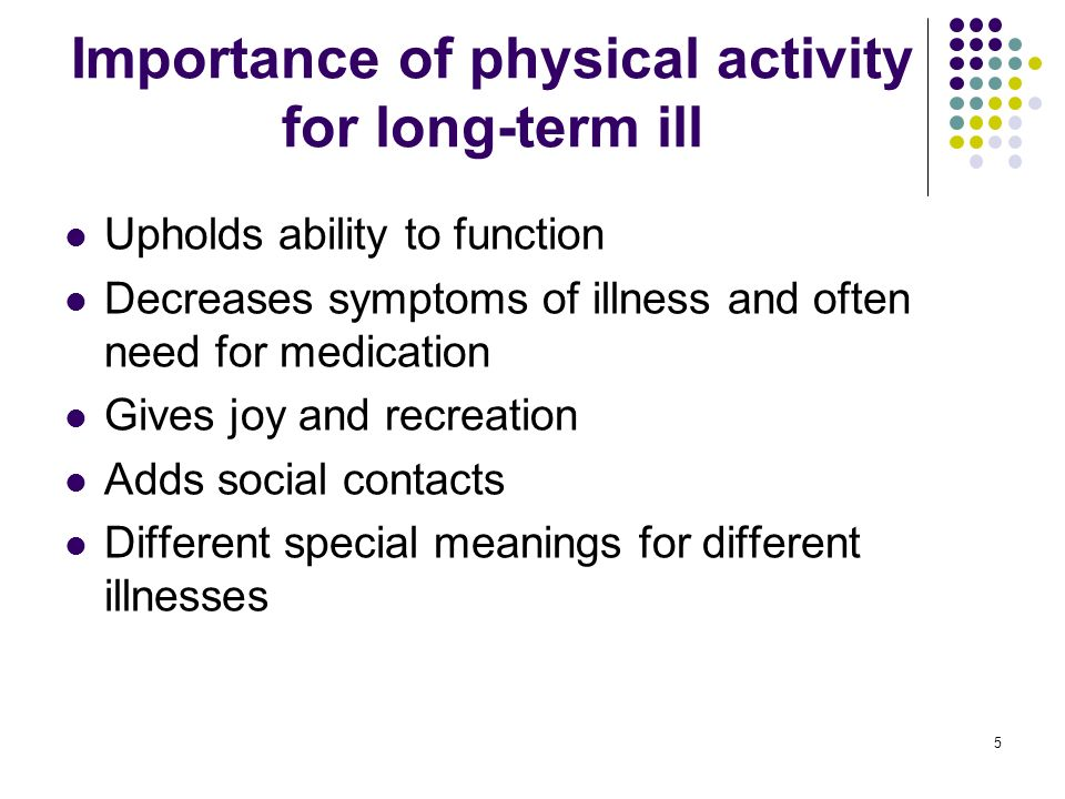 5 Importance of physical activity for long-term ill Upholds ability to function Decreases symptoms of illness and often need for medication Gives joy and recreation Adds social contacts Different special meanings for different illnesses