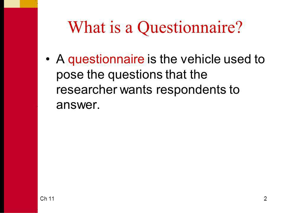 Ch 112 What is a Questionnaire? A questionnaire is the vehicle used to pose the questions that the researcher wants respondents to answer.