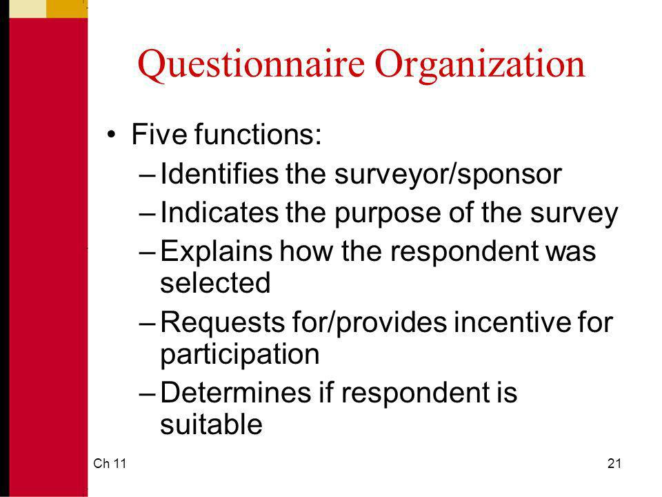 Ch 1121 Questionnaire Organization Five functions: –Identifies the surveyor/sponsor –Indicates the purpose of the survey –Explains how the respondent
