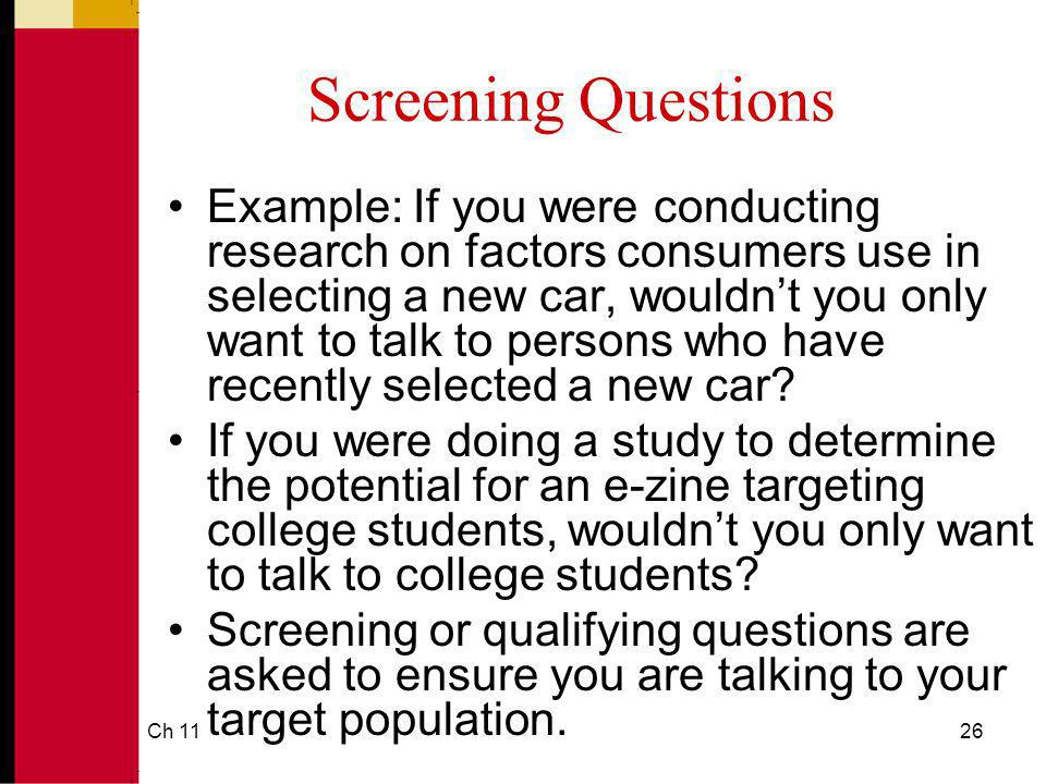Ch 1126 Screening Questions Example: If you were conducting research on factors consumers use in selecting a new car, wouldnt you only want to talk to