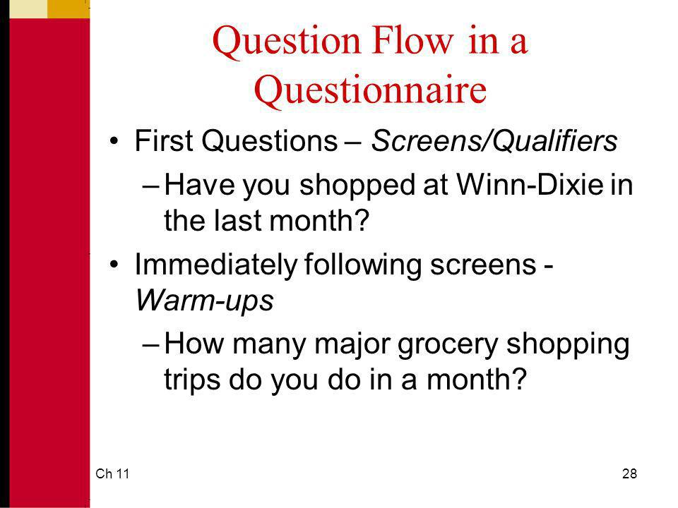 Ch 1128 Question Flow in a Questionnaire First Questions – Screens/Qualifiers –Have you shopped at Winn-Dixie in the last month? Immediately following