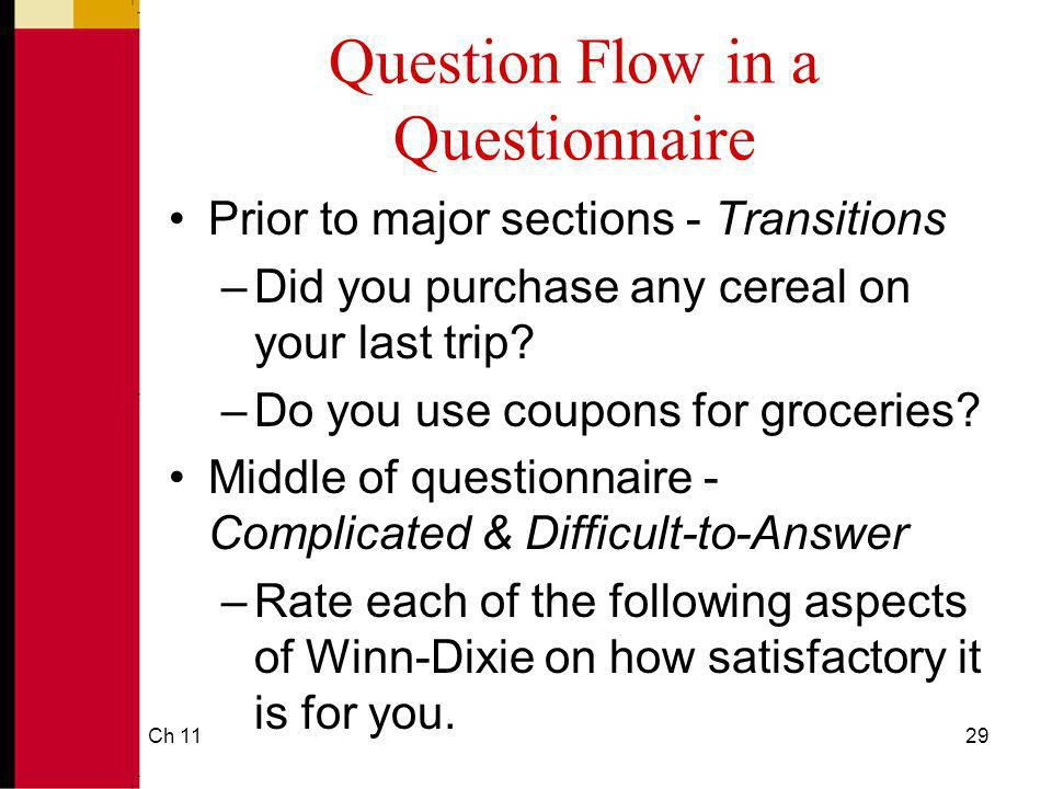 Ch 1129 Question Flow in a Questionnaire Prior to major sections - Transitions –Did you purchase any cereal on your last trip? –Do you use coupons for