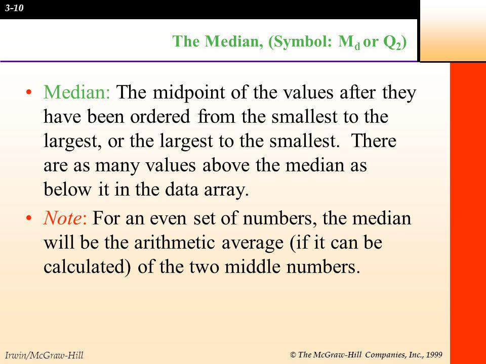 Irwin/McGraw-Hill © The McGraw-Hill Companies, Inc., 1999 The Median, (Symbol: M d or Q 2 ) Median: The midpoint of the values after they have been or