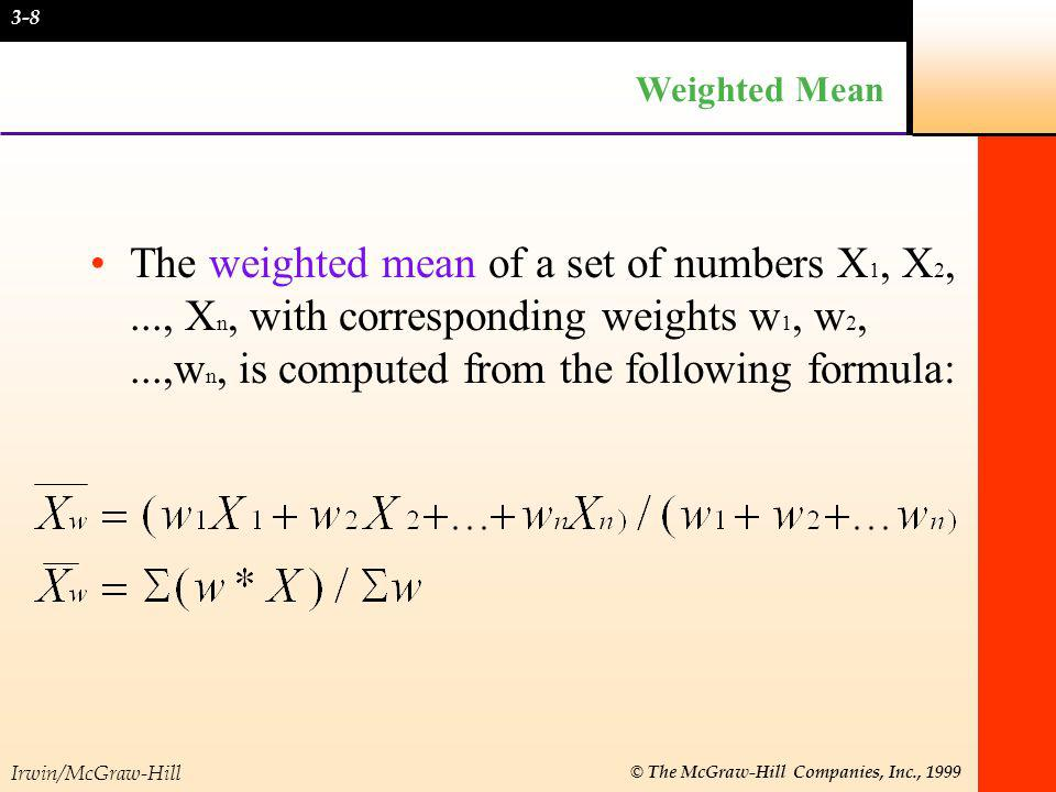 Irwin/McGraw-Hill © The McGraw-Hill Companies, Inc., 1999 Weighted Mean The weighted mean of a set of numbers X 1, X 2,..., X n, with corresponding we