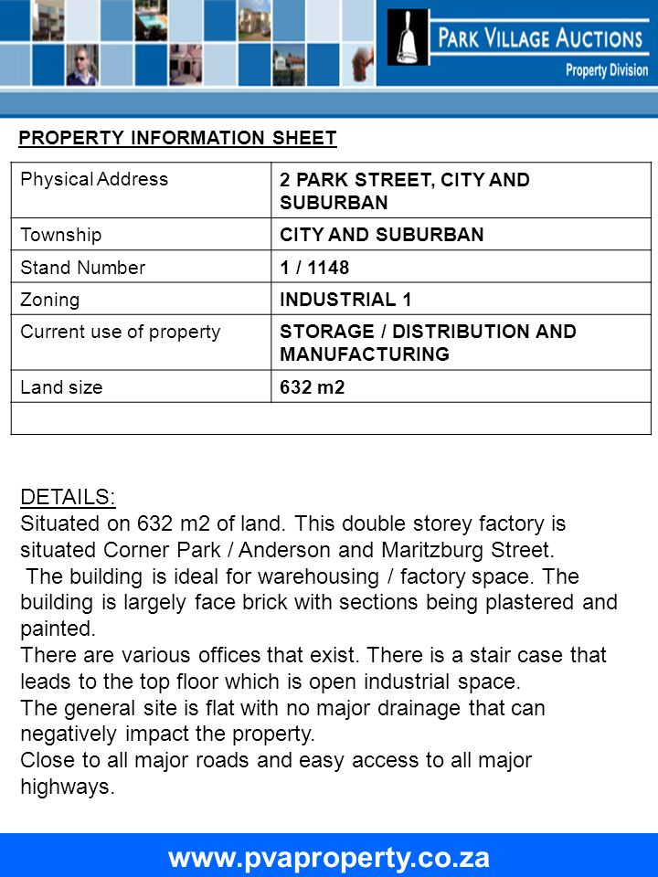 www.pvaproperty.co.za Physical Address 2 PARK STREET, CITY AND SUBURBAN Township CITY AND SUBURBAN Stand Number 1 / 1148 Zoning INDUSTRIAL 1 Current use of property STORAGE / DISTRIBUTION AND MANUFACTURING Land size 632 m2 DETAILS: Situated on 632 m2 of land.