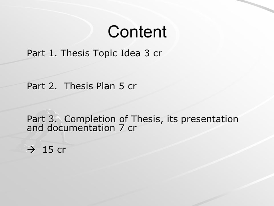 Content Part 1. Thesis Topic Idea 3 cr Part 2. Thesis Plan 5 cr Part 3.