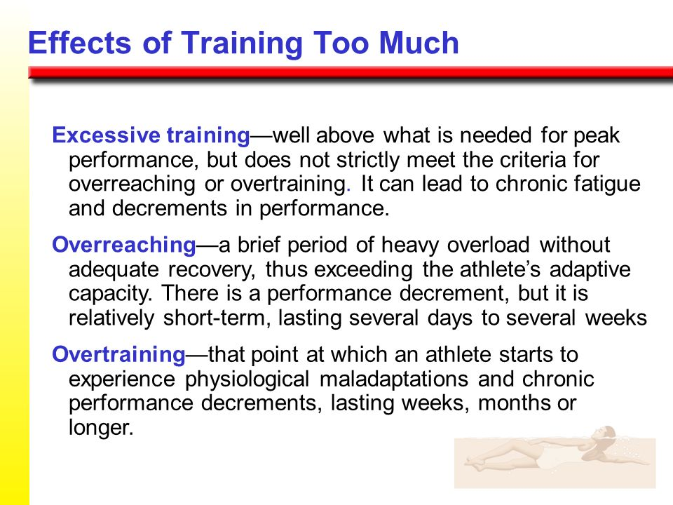 Effects of Training Too Much Excessive trainingwell above what is needed for peak performance, but does not strictly meet the criteria for overreachin