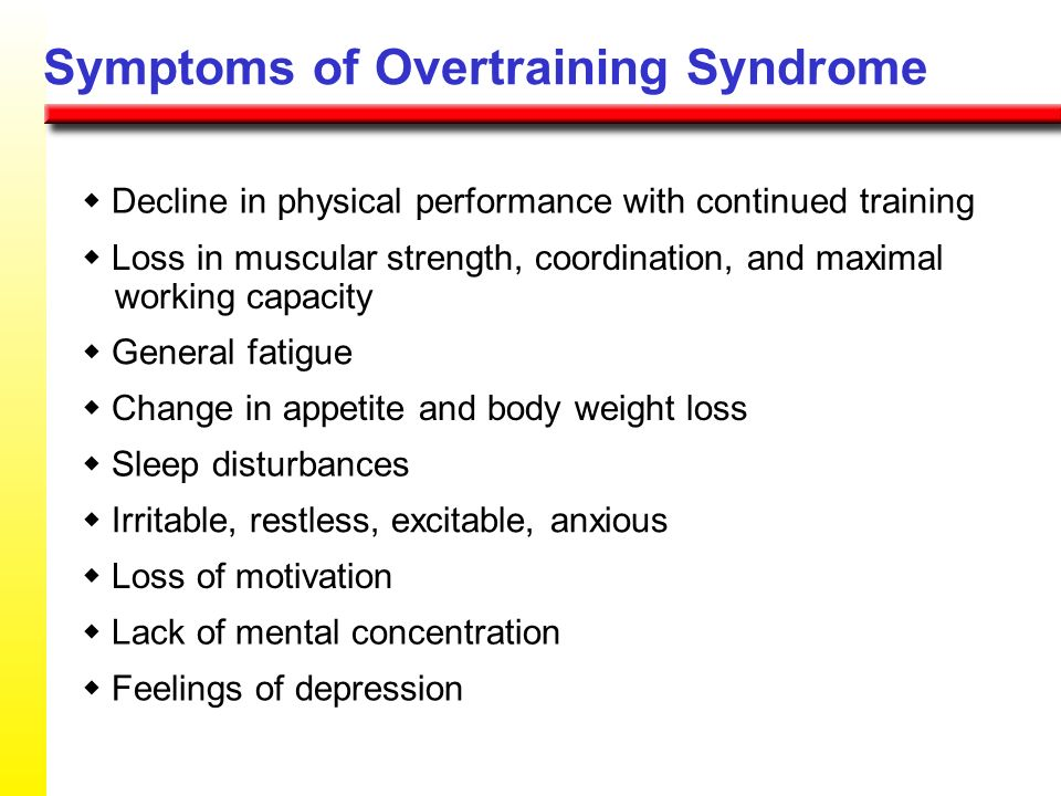 Symptoms of Overtraining Syndrome Decline in physical performance with continued training Loss in muscular strength, coordination, and maximal working