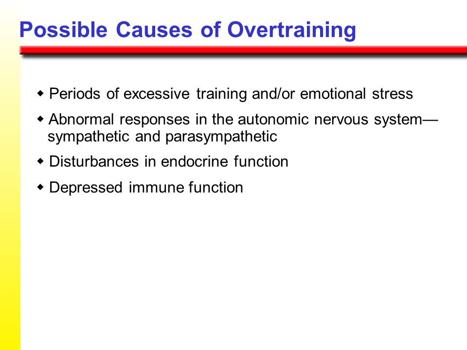 Possible Causes of Overtraining Periods of excessive training and/or emotional stress Abnormal responses in the autonomic nervous system sympathetic a
