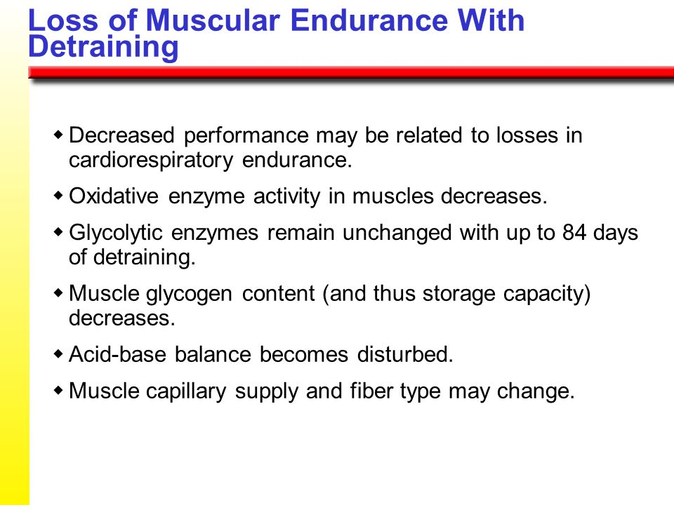 Loss of Muscular Endurance With Detraining Decreased performance may be related to losses in cardiorespiratory endurance. Oxidative enzyme activity in