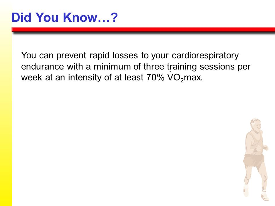 Did You Know…? You can prevent rapid losses to your cardiorespiratory endurance with a minimum of three training sessions per week at an intensity of
