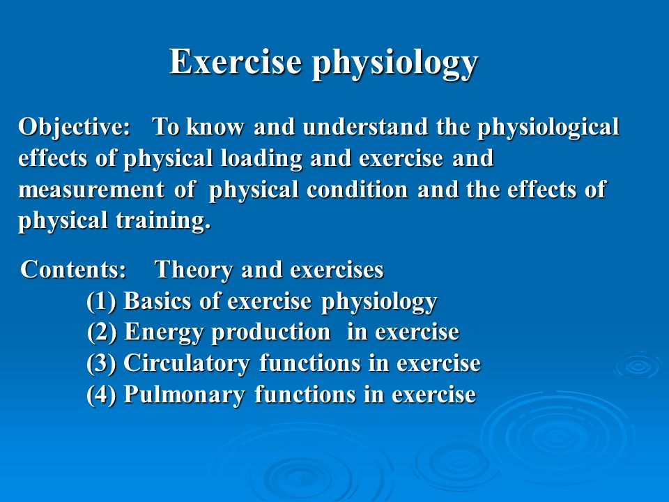 Exercise physiology Objective:To know and understand the physiological effects of physical loading and exercise and measurement of physical condition and the effects of physical training.