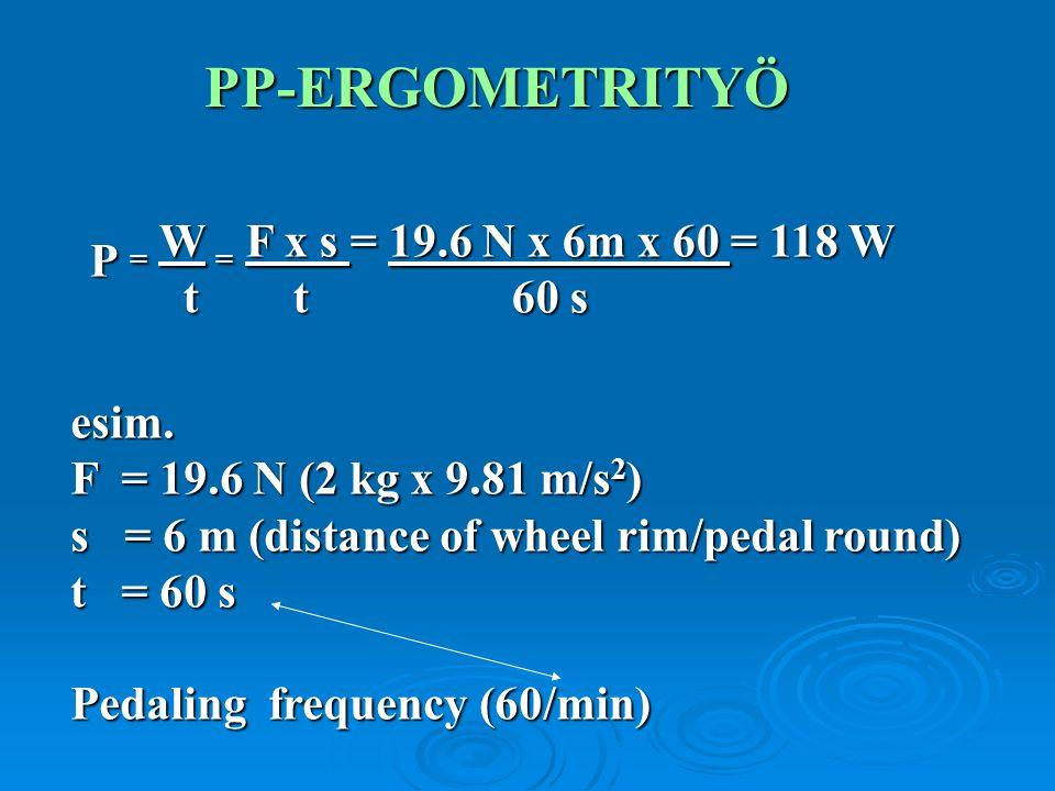 PP-ERGOMETRITYÖ esim. F = 19.6 N (2 kg x 9.81 m/s 2 ) s = 6 m (distance of wheel rim/pedal round) t = 60 s Pedaling frequency (60/min) P = W = F x s =