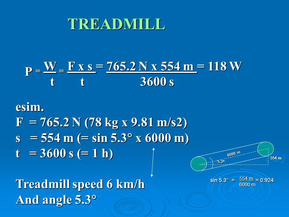 TREADMILL P = W = F x s = 765.2 N x 554 m = 118 W t t3600 s t t3600 s esim. F = 765.2 N (78 kg x 9.81 m/s2) s = 554 m (= sin 5.3 x 6000 m) t = 3600 s