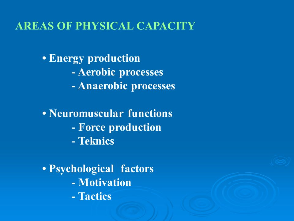 AREAS OF PHYSICAL CAPACITY Energy production - Aerobic processes - Anaerobic processes Neuromuscular functions - Force production - Teknics Psychological factors - Motivation - Tactics