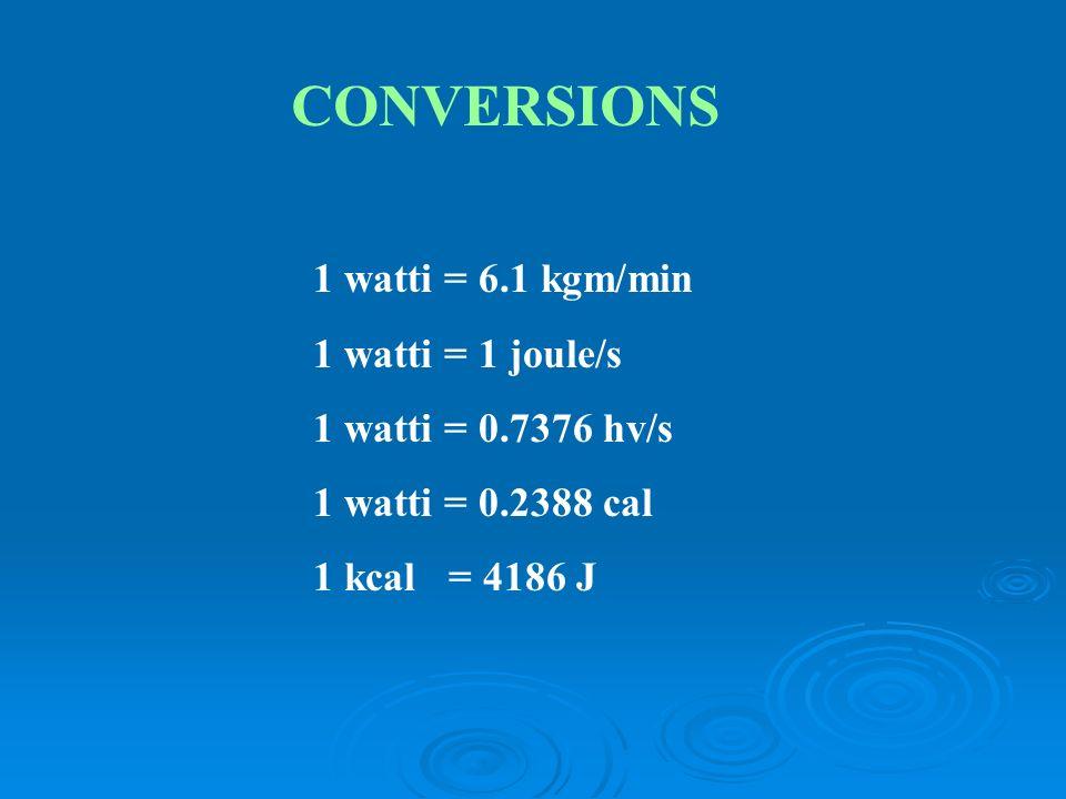 CONVERSIONS 1 watti = 6.1 kgm/min 1 watti = 1 joule/s 1 watti = 0.7376 hv/s 1 watti = 0.2388 cal 1 kcal = 4186 J