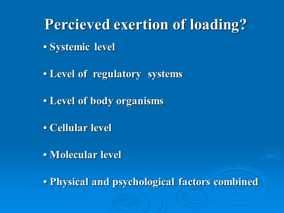 Percieved exertion of loading? Systemic level Systemic level Cellular level Cellular level Molecular level Molecular level Level of regulatory systems