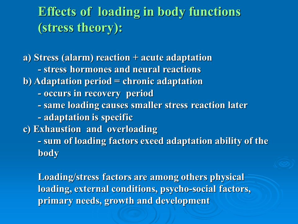 Effects of loading in body functions (stress theory): a) Stress (alarm) reaction + acute adaptation - stress hormones and neural reactions b) Adaptation period = chronic adaptation - occurs in recovery period - same loading causes smaller stress reaction later - adaptation is specific c) Exhaustion and overloading - sum of loading factors exeed adaptation ability of the body Loading/stress factors are among others physical loading, external conditions, psycho-social factors, primary needs, growth and development