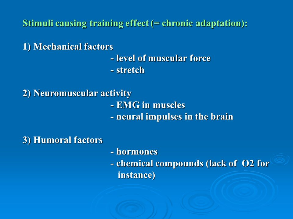 Stimuli causing training effect (= chronic adaptation): 1) Mechanical factors - level of muscular force - stretch 2) Neuromuscular activity - EMG in muscles - neural impulses in the brain 3) Humoral factors - hormones - chemical compounds (lack of O2 for instance)