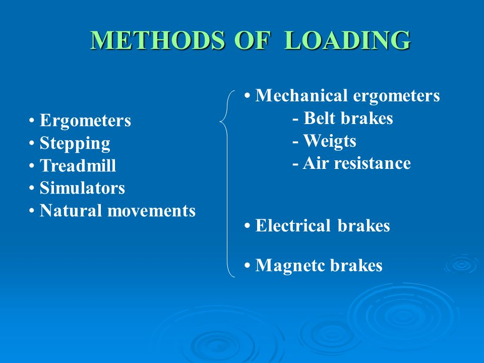 METHODS OF LOADING Mechanical ergometers - Belt brakes - Weigts - Air resistance Electrical brakes Magnetc brakes Ergometers Stepping Treadmill Simulators Natural movements