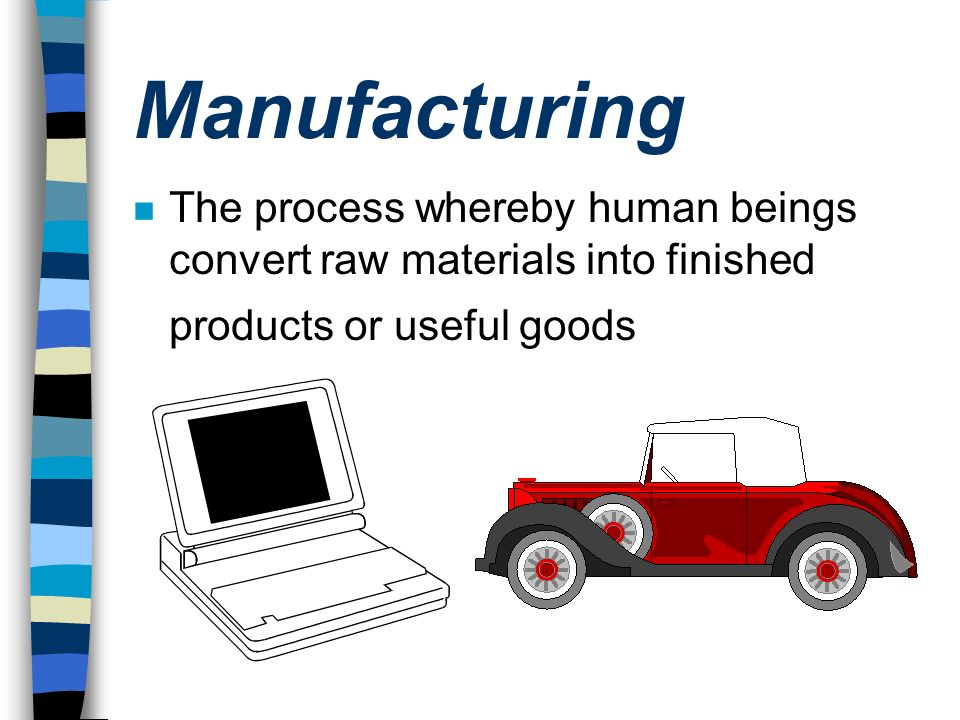 Manufacturing n The process whereby human beings convert raw materials into finished products or useful goods