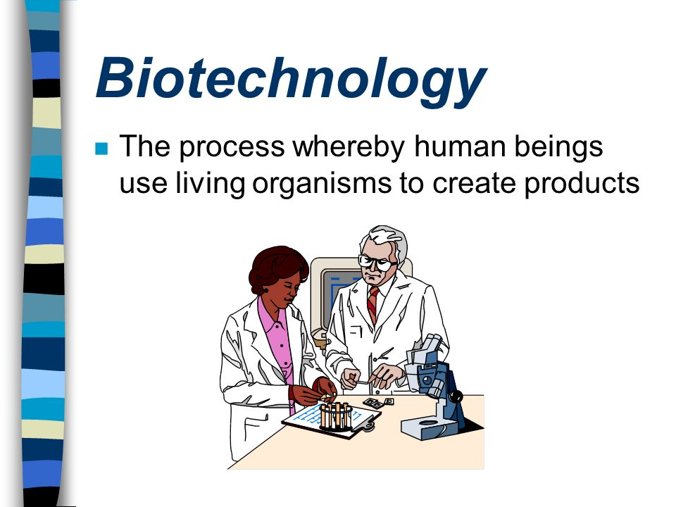 Biotechnology n The process whereby human beings use living organisms to create products