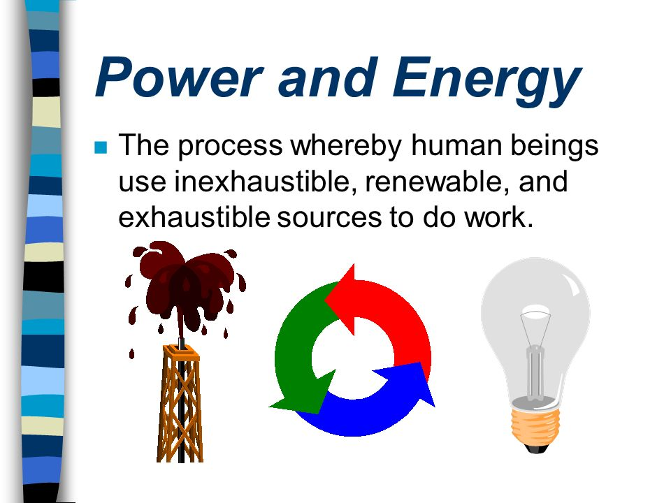 Power and Energy n The process whereby human beings use inexhaustible, renewable, and exhaustible sources to do work.