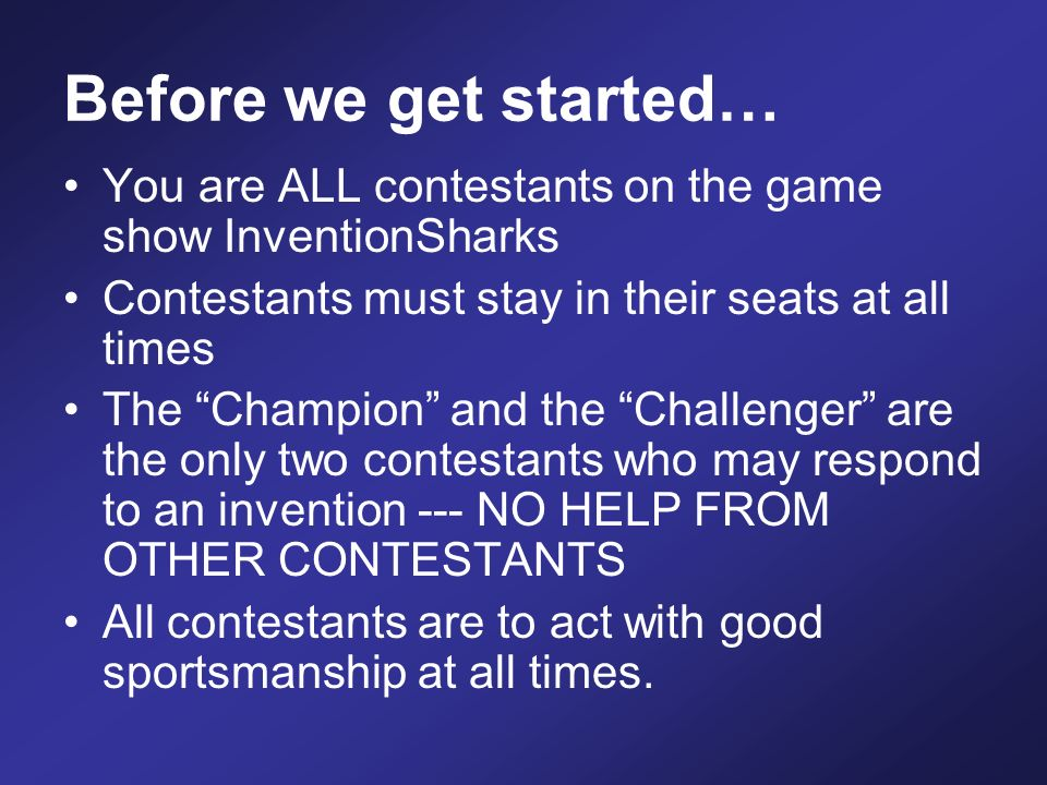 Before we get started… You are ALL contestants on the game show InventionSharks Contestants must stay in their seats at all times The Champion and the Challenger are the only two contestants who may respond to an invention --- NO HELP FROM OTHER CONTESTANTS All contestants are to act with good sportsmanship at all times.