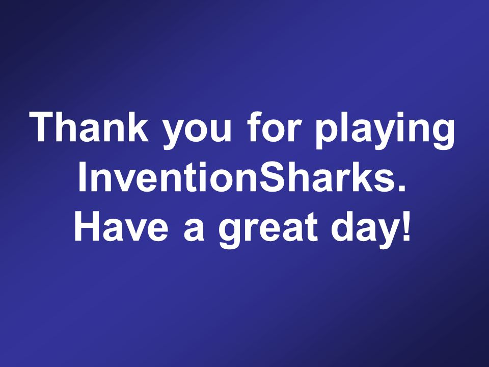 Thank you for playing InventionSharks. Have a great day!