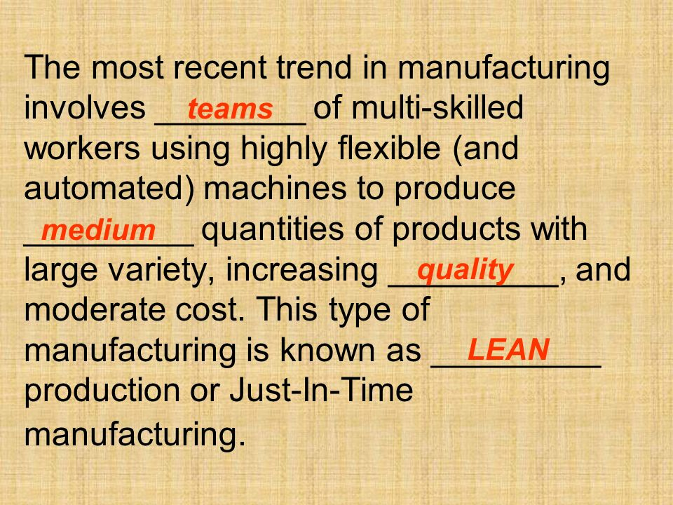 The most recent trend in manufacturing involves ________ of multi-skilled workers using highly flexible (and automated) machines to produce _________ quantities of products with large variety, increasing _________, and moderate cost.