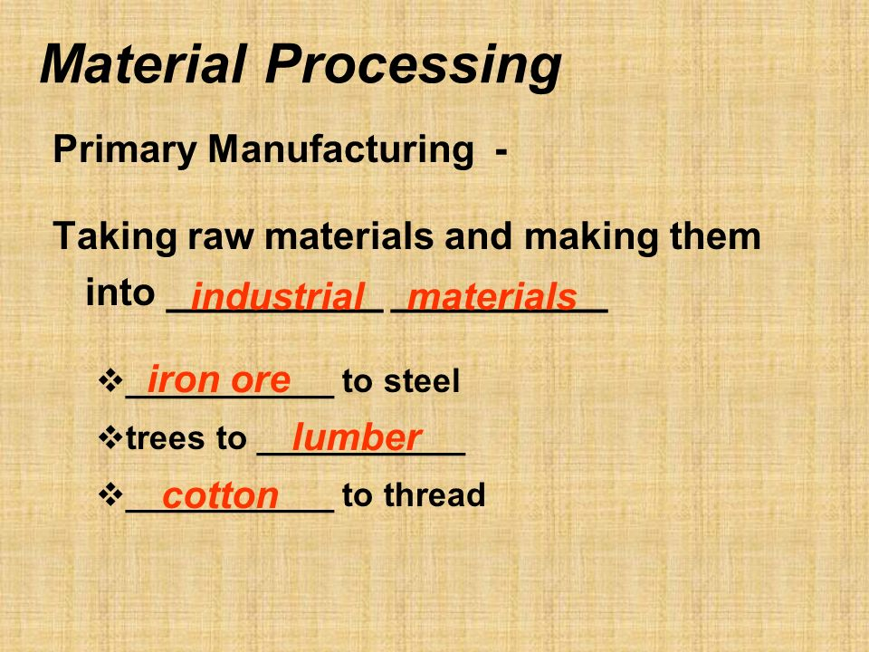 Material Processing Primary Manufacturing - Taking raw materials and making them into __________ __________ ___________ to steel trees to ___________ ___________ to thread industrial materials iron ore lumber cotton