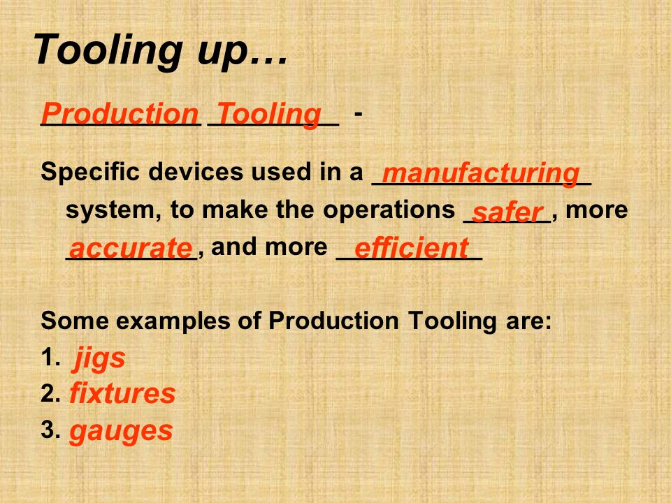 Tooling up… ___________ _________ - Specific devices used in a _______________ system, to make the operations ______, more _________, and more __________ Some examples of Production Tooling are: 1.