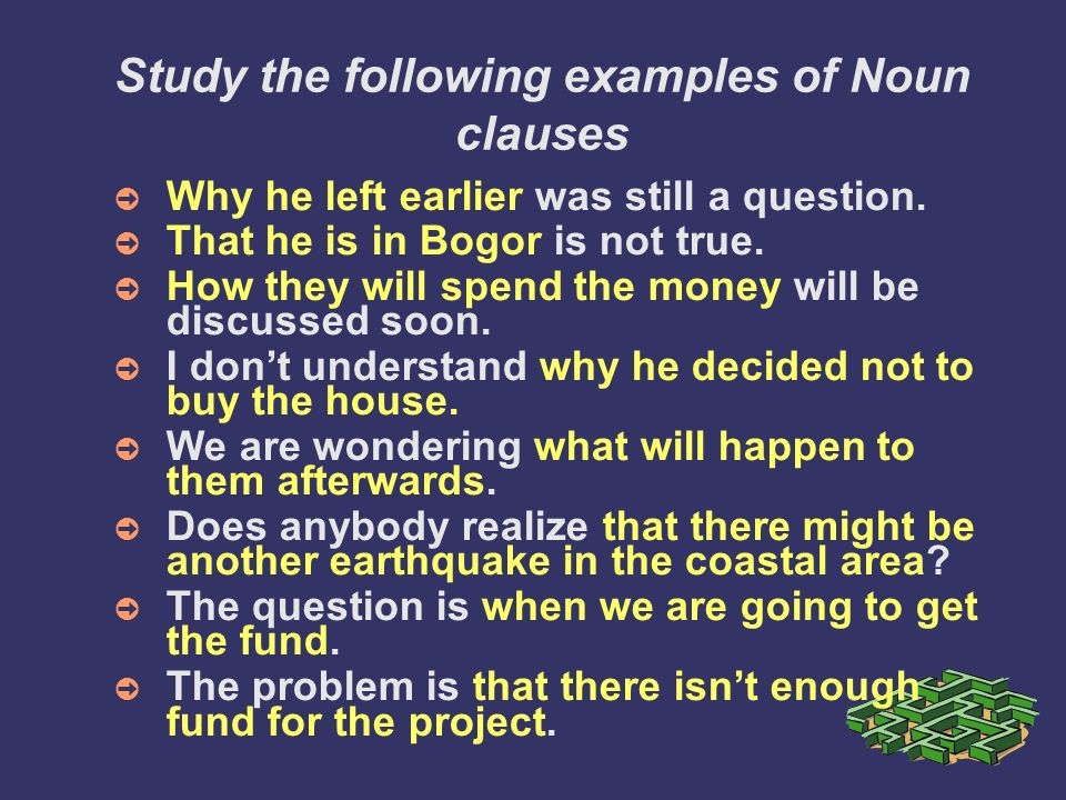 Study the following examples of Noun clauses Why he left earlier was still a question.