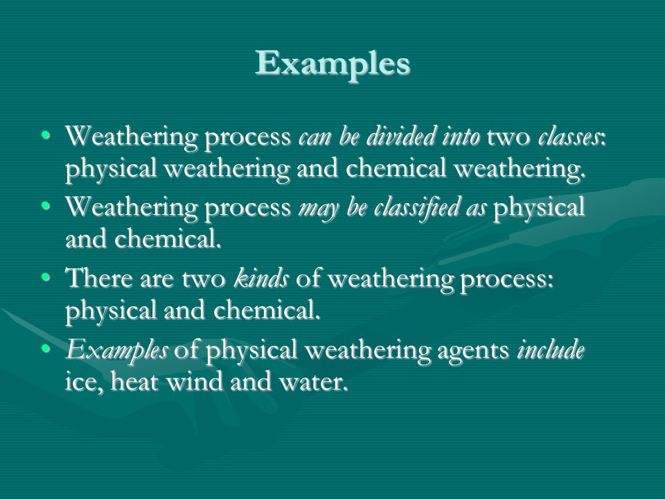 Examples Weathering process can be divided into two classes: physical weathering and chemical weathering.Weathering process can be divided into two cl