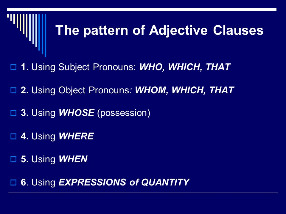 The pattern of Adjective Clauses 1. Using Subject Pronouns: WHO, WHICH, THAT 2. Using Object Pronouns: WHOM, WHICH, THAT 3. Using WHOSE (possession) 4