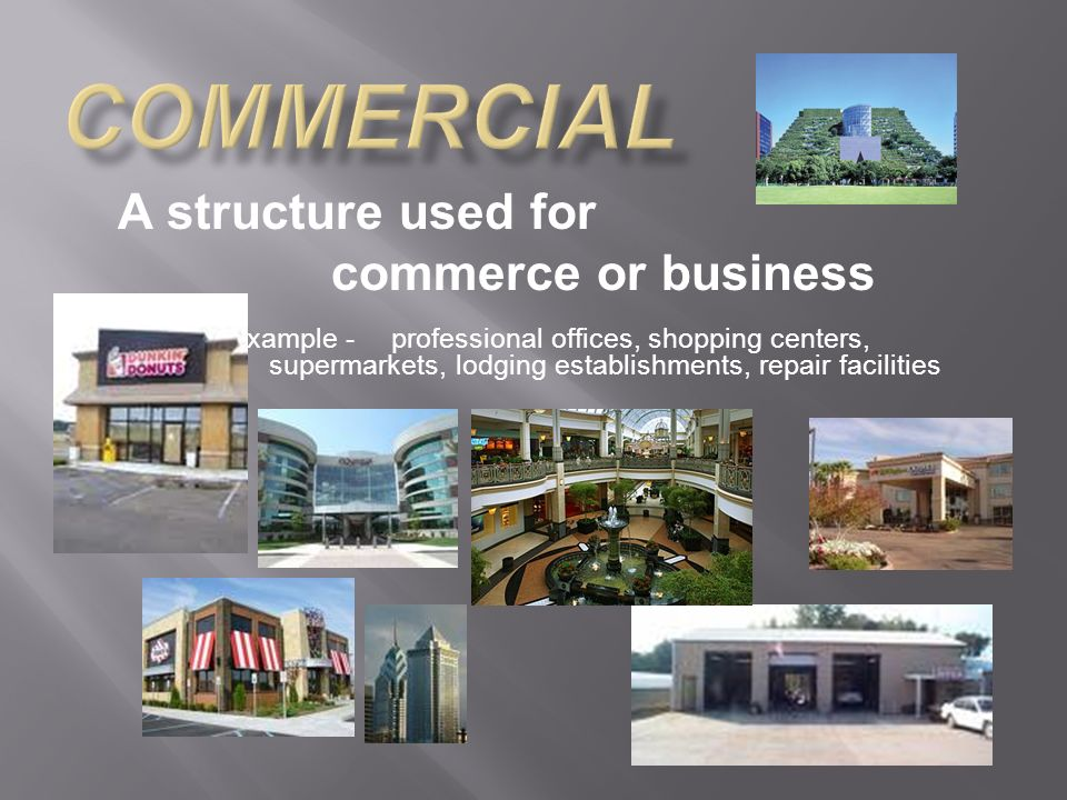 A structure used for commerce or business example -professional offices, shopping centers, supermarkets, lodging establishments, repair facilities