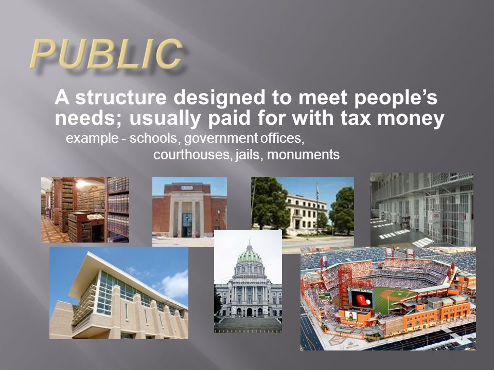A structure designed to meet peoples needs; usually paid for with tax money example - schools, government offices, courthouses, jails, monuments