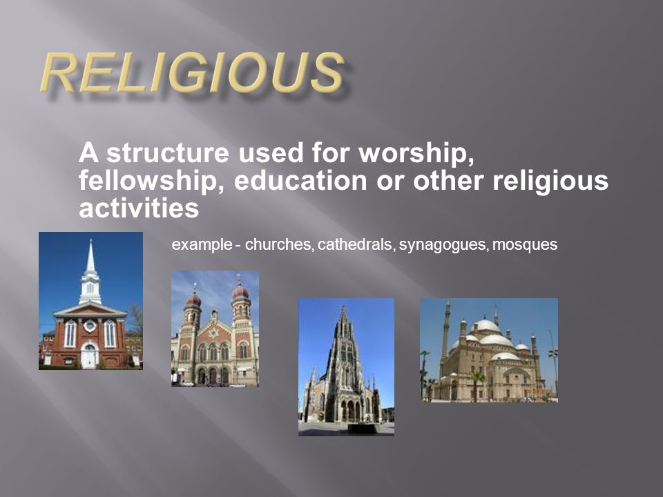A structure used for worship, fellowship, education or other religious activities example - churches, cathedrals, synagogues, mosques
