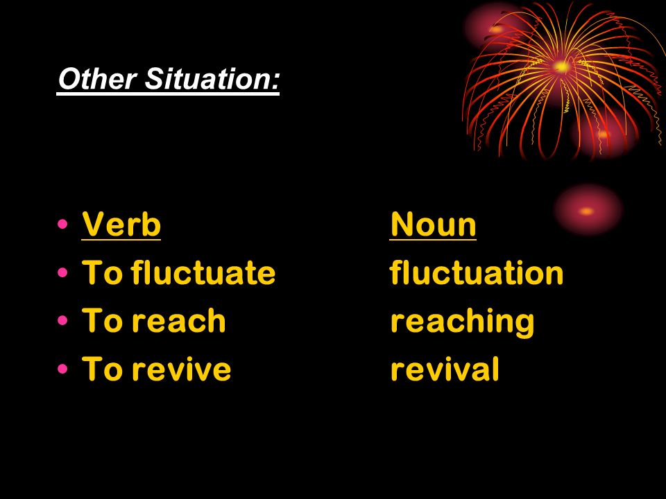 Other Situation: VerbNoun To fluctuate fluctuation To reachreaching To reviverevival