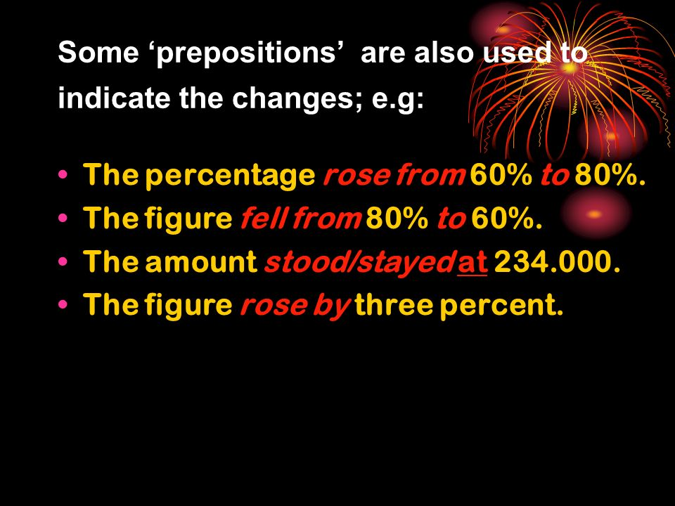 Some prepositions are also used to indicate the changes; e.g: The percentage rose from 60% to 80%.