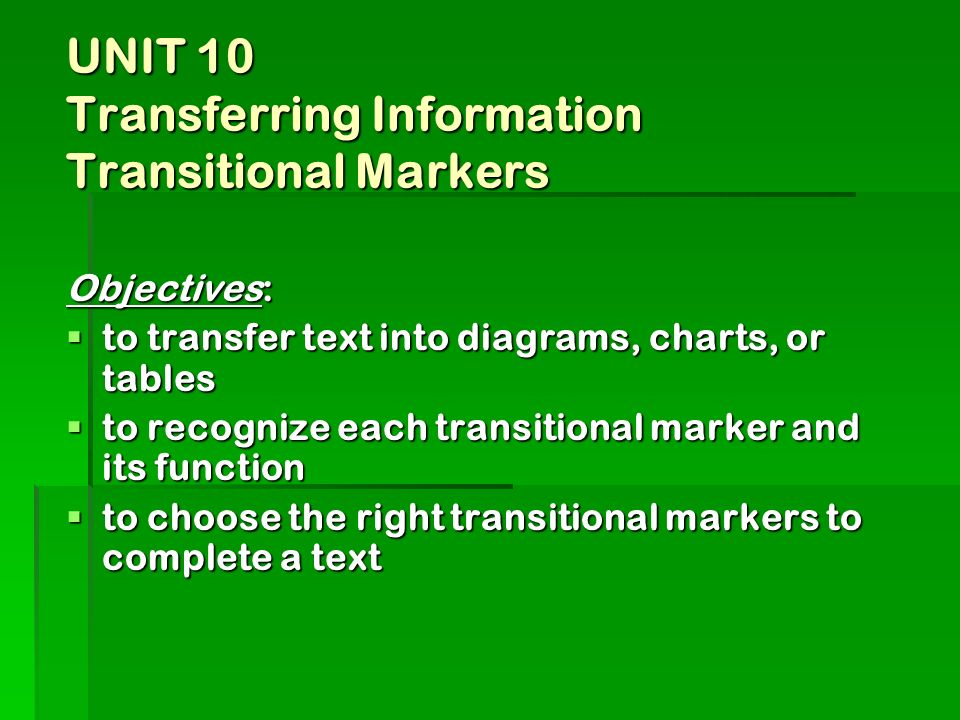 UNIT 10 Transferring Information Transitional Markers Objectives: to transfer text into diagrams, charts, or tables to transfer text into diagrams, charts, or tables to recognize each transitional marker and its function to recognize each transitional marker and its function to choose the right transitional markers to complete a text to choose the right transitional markers to complete a text