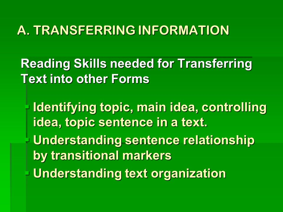 A. TRANSFERRING INFORMATION Reading Skills needed for Transferring Text into other Forms Identifying topic, main idea, controlling idea, topic sentenc