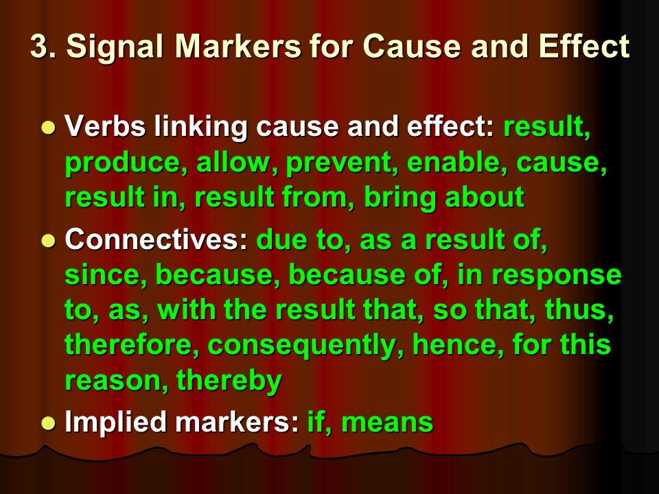 3. Signal Markers for Cause and Effect Verbs linking cause and effect: result, produce, allow, prevent, enable, cause, result in, result from, bring a