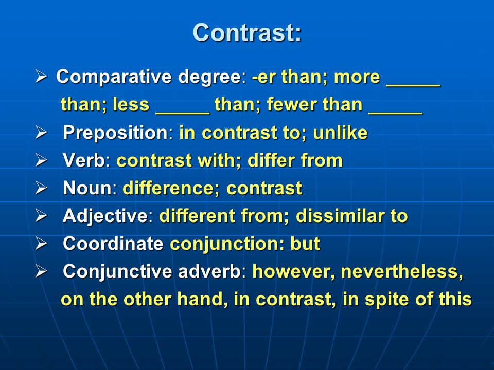 Contrast: Comparative degree: -er than; more _____ Comparative degree: -er than; more _____ than; less _____ than; fewer than _____ than; less _____ than; fewer than _____ Preposition: in contrast to; unlike Preposition: in contrast to; unlike Verb: contrast with; differ from Verb: contrast with; differ from Noun: difference; contrast Noun: difference; contrast Adjective: different from; dissimilar to Adjective: different from; dissimilar to Coordinate conjunction: but Coordinate conjunction: but Conjunctive adverb: however, nevertheless, Conjunctive adverb: however, nevertheless, on the other hand, in contrast, in spite of this on the other hand, in contrast, in spite of this